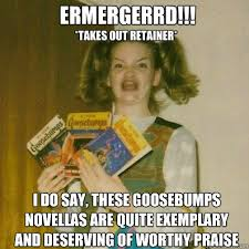 ermergerrd!!! I do say, these Goosebumps novellas are quite ... via Relatably.com