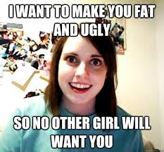 I want to make you fat and ugly so no other girl will want you ... via Relatably.com