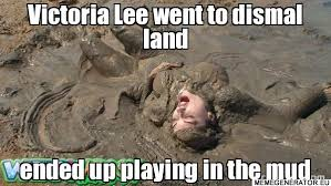 Victoria Lee went to dismal land ended up playing in the mud ... via Relatably.com