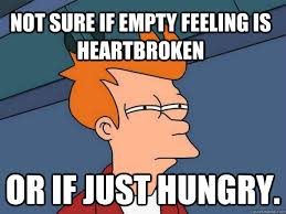 Not sure if empty feeling is heartbroken or if just hungry ... via Relatably.com