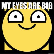 my eyes are big - Meme - quickmeme via Relatably.com