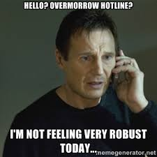 Hello? Overmorrow hotline? I'm not feeling very robust today ... via Relatably.com