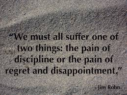 we all suffer the pain of discipline or the pain of regret and we all suffer the pain of discipline or the pain of regret and disappointment
