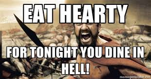Eat hearty For tonight you dine in hell! - Spartan300 | Meme Generator via Relatably.com