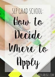 slp grad school deciding where to apply graduate school blog how to decide where to apply slp grad school