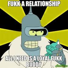 fukk a relationship all I need is a loyal fukk buddy meme - Bender ... via Relatably.com