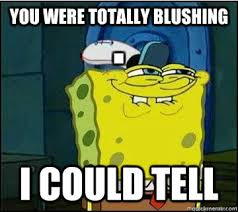 You were totally blushing I could tell - Spongebob - quickmeme via Relatably.com