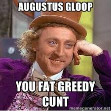 Augustus Gloop You fat greedy cunt - willy wonka | Meme Generator via Relatably.com