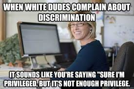 When white dudes complain about discrimination It sounds like you ... via Relatably.com