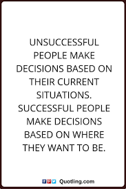 life decision quotes tough decision quotes decision quotes unsuccessful people make decisions based on their current situations successful people make decisions based on where they want to be more