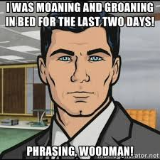 I was moaning and groaning in bed for the last two days! Phrasing ... via Relatably.com