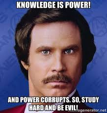 Knowledge is POWER! And power corrupts. So, study hard and be EVIL ... via Relatably.com