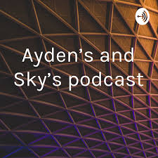 Ayden's and Sky's podcast