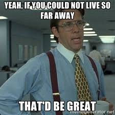 Yeah, if you could not live so far away That'd be great - Yeah ... via Relatably.com