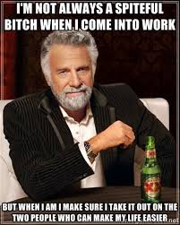 I'm not always a spiteful bitch when i come into work but when I ... via Relatably.com