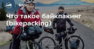 Что такое байкпакинг (bikepacking) — Блог «Спорт-Марафон»