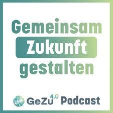 Gemeinsam Zukunft gestalten | GeZu 4.0 Podcast
