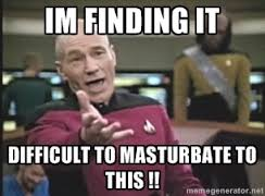 im finding it difficult to masturbate to this !! - Captain Picard ... via Relatably.com