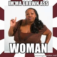 IM'MA GROWN ASS WOMAN - Sassy Black Woman | Meme Generator via Relatably.com