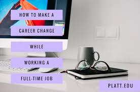 how to make a career change while working a full time job platt how to make a career change while working a full time job college san diego