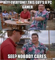 HEY! EVERYONE! This guy's a PC gamer See? Nobody cares. - See ... via Relatably.com