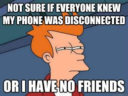 Not sure if everyone knew my phone was disconnected Or I have no ... via Relatably.com