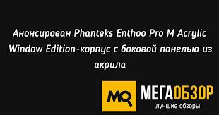 Анонсирован <b>Phanteks Enthoo Pro</b> M Acrylic Window Edition ...