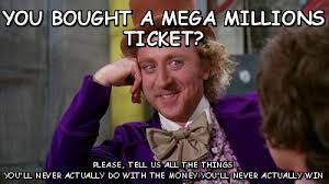 You bought a mega millions ticket? Please (willywonka) | Meme share via Relatably.com