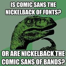 is comic sans the nickelback of fonts? or are nickelback the comic ... via Relatably.com