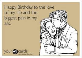 Funny Birthday Ecard: Happy Birthday to the love of my life and ... via Relatably.com