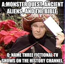 A:Monster Quest, Ancient Aliens , and The Bible. Q: Name three ... via Relatably.com