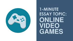 1 minute essay topic how does playing online video games affect 1 minute essay topic how does playing online video games affect adults