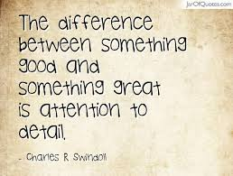 the difference between something good and something great is  the difference between something good and something great is attention to detail charles r