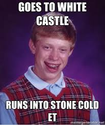 GOES TO WHITE CASTLE RUNS INTO STONE COLD ET - Bad luck Brian meme ... via Relatably.com