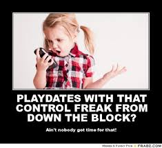 PLAYDATES WITH THAT CONTROL FREAK FROM DOWN THE BLOCK?... - Meme ... via Relatably.com
