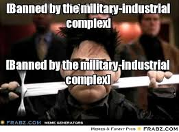 Banned by the military-industrial complex]... - Meme Generator ... via Relatably.com