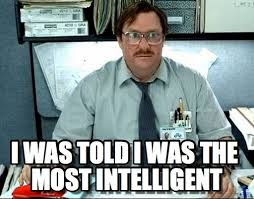 I Was Told I Was The Most Intelligent - Milton meme on Memegen via Relatably.com