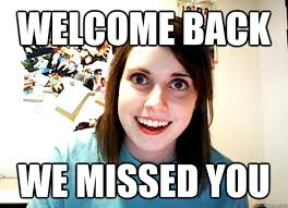 welcome back we missed you - Overly Attached Girlfriend - quickmeme via Relatably.com