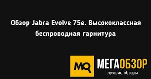 Обзор <b>Jabra Evolve</b> 75e. Высококлассная беспроводная гарнитура