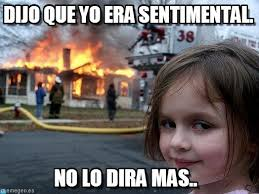 Dijo Que Yo Era Sentimental. - Disaster Girl meme en Memegen via Relatably.com