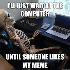 i'll just wait at the computer until someone likes my meme ... via Relatably.com