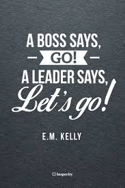 best manager quotes leadership leadership a boss says go a leader says let s go