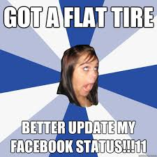 Got a flat tire Better update my facebook status!!!11 - Annoying ... via Relatably.com