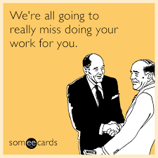 We're all going to really miss doing your work for you. | Farewell ... via Relatably.com
