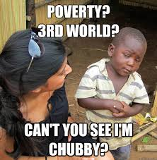 Poverty? 3rd world? Can't you see i'm chubby? - Skeptical 3rd ... via Relatably.com