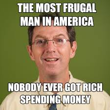 The Most Frugal Man in America: Nobody Ever Got Rich Spending Money via Relatably.com