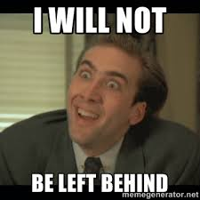 I WILL NOT BE LEFT BEHIND - Nick Cage | Meme Generator via Relatably.com