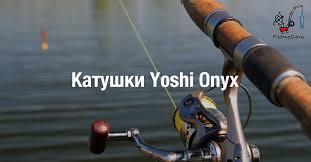 Отзывы о рыболовных катушках <b>Yoshi Onyx</b> | FishingSib