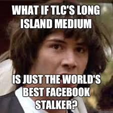 What if TLC's Long Island Medium Is just the world's best Facebook ... via Relatably.com
