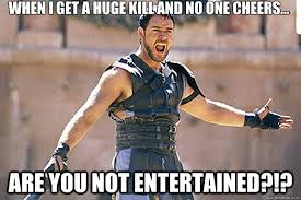 When I get a huge kill and no one cheers... Are you not ... via Relatably.com